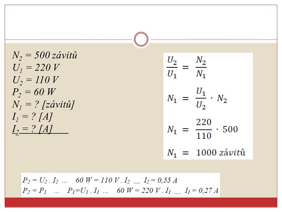 N2 = 500 závitů U1 = 220 V U2 = 110 V P2 = 60 W N1 =. [závitů] I1 =